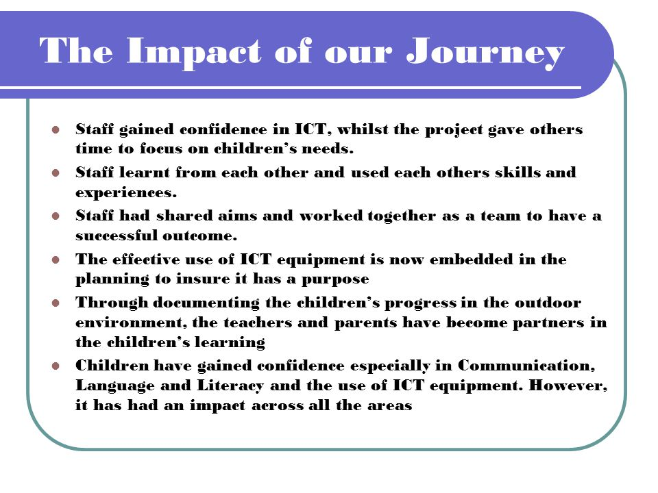 The Impact of our Journey Staff gained confidence in ICT, whilst the project gave others time to focus on childrens needs. Staff learnt from each othe