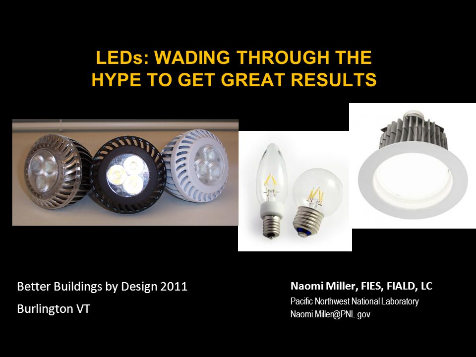 LEDs: WADING THROUGH THE HYPE TO GET GREAT RESULTS Naomi Miller, FIES, FIALD, LC Pacific Northwest National Laboratory Better Buildings by Design 2011 Burlington VT