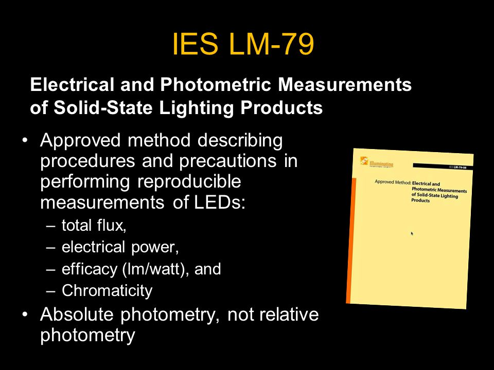 IES LM-79 Approved method describing procedures and precautions in performing reproducible measurements of LEDs: –total flux, –electrical power, –efficacy (lm/watt), and –Chromaticity Absolute photometry, not relative photometry Electrical and Photometric Measurements of Solid-State Lighting Products