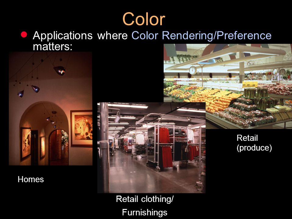 Color Applications where Color Rendering/Preference matters: Retail clothing/ Furnishings Homes Retail (produce)