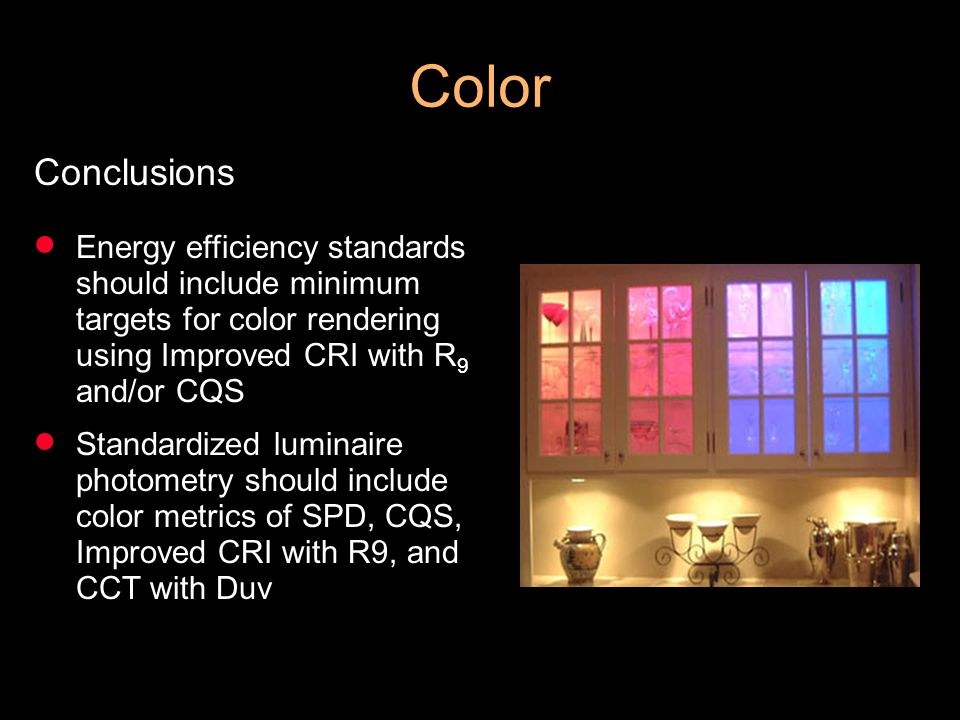 Color Conclusions Energy efficiency standards should include minimum targets for color rendering using Improved CRI with R 9 and/or CQS Standardized luminaire photometry should include color metrics of SPD, CQS, Improved CRI with R9, and CCT with Duv