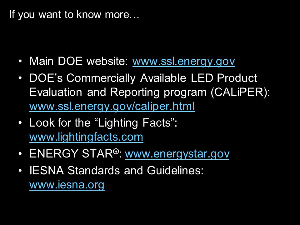 If you want to know more… Main DOE website:   DOEs Commercially Available LED Product Evaluation and Reporting program (CALiPER):     Look for the Lighting Facts:     ENERGY STAR ® :   IESNA Standards and Guidelines: