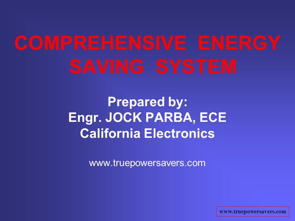 www.truepowersavers.com COMPREHENSIVE ENERGY SAVING SYSTEM Prepared by: Engr. JOCK PARBA, ECE California Electronics www.truepowersavers.com