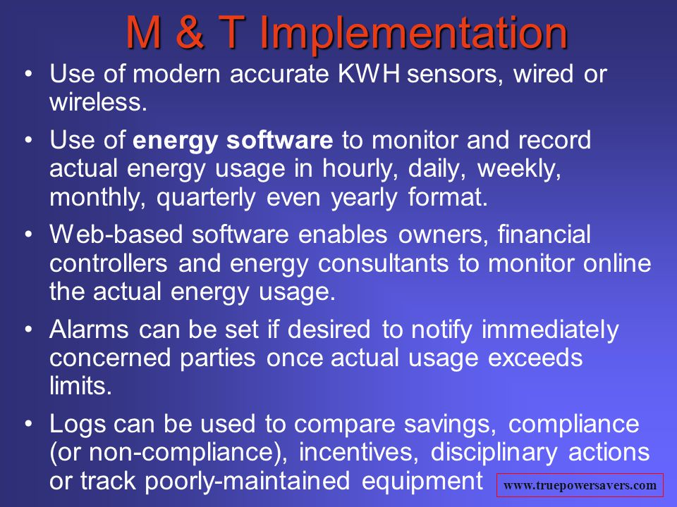 www.truepowersavers.com M & T Implementation Use of modern accurate KWH sensors, wired or wireless.