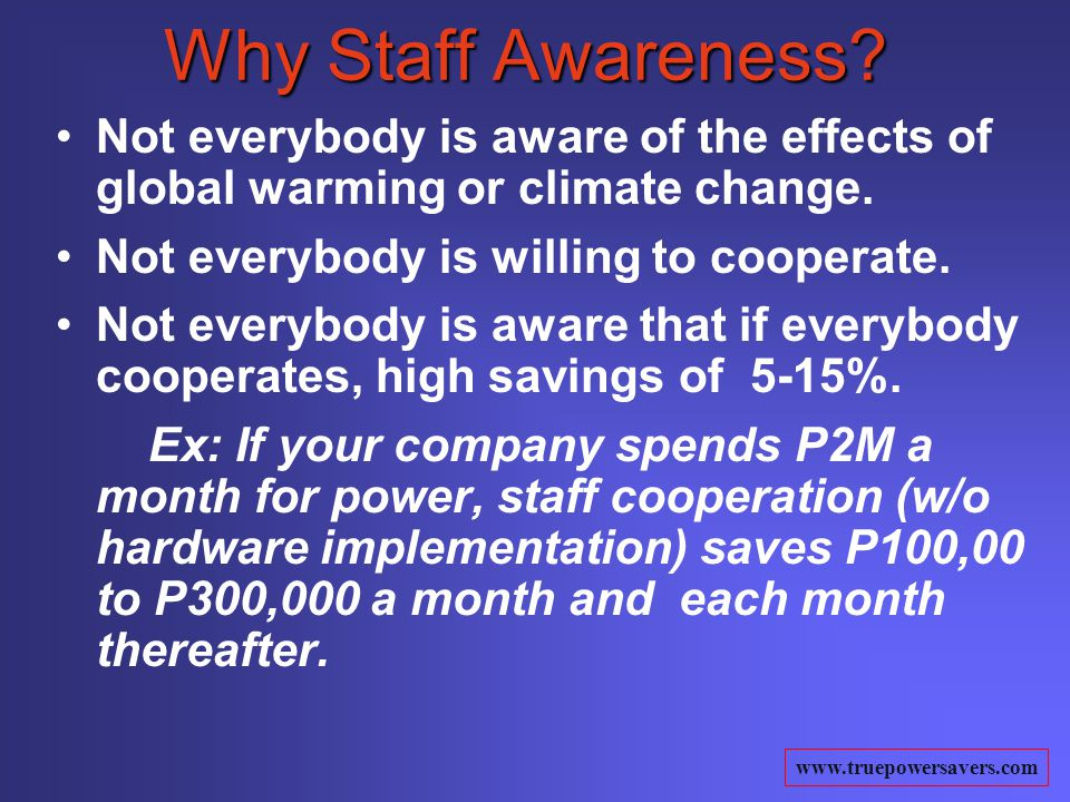 www.truepowersavers.com Why Staff Awareness? Not everybody is aware of the effects of global warming or climate change. Not everybody is willing to co