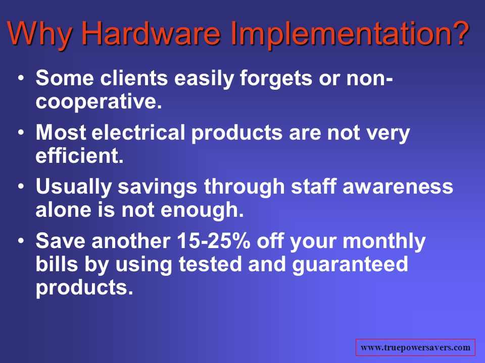 www.truepowersavers.com Why Hardware Implementation? Some clients easily forgets or non- cooperative. Most electrical products are not very efficient.