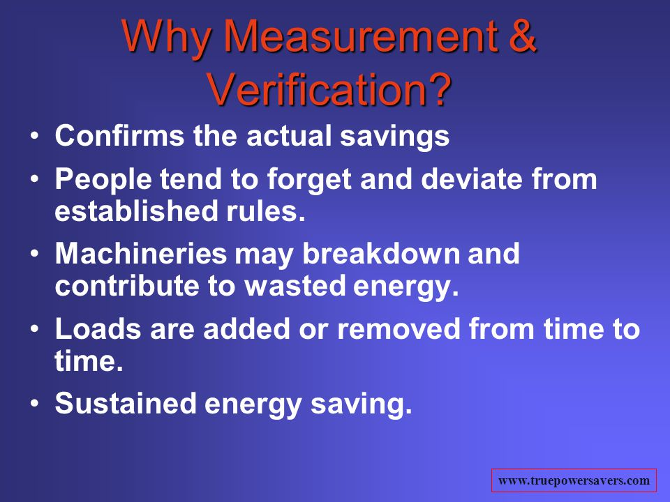 www.truepowersavers.com Why Measurement & Verification? Confirms the actual savings People tend to forget and deviate from established rules. Machiner