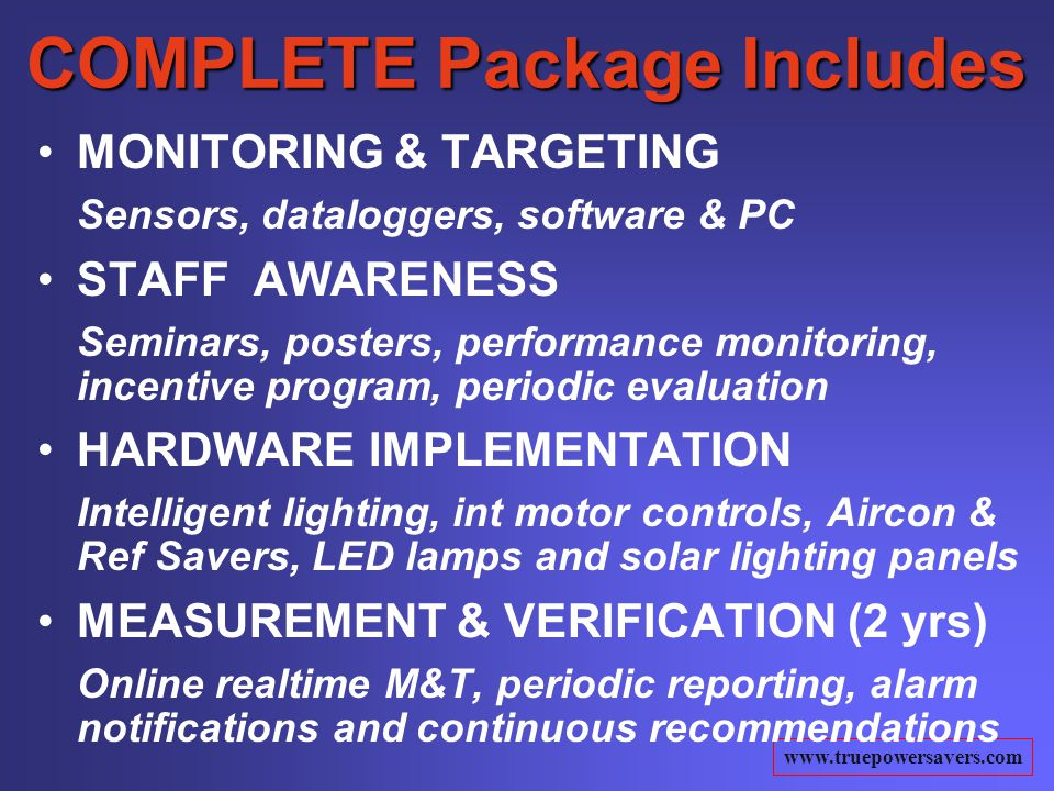 www.truepowersavers.com COMPLETE Package Includes MONITORING & TARGETING Sensors, dataloggers, software & PC STAFF AWARENESS Seminars, posters, performance monitoring, incentive program, periodic evaluation HARDWARE IMPLEMENTATION Intelligent lighting, int motor controls, Aircon & Ref Savers, LED lamps and solar lighting panels MEASUREMENT & VERIFICATION (2 yrs) Online realtime M&T, periodic reporting, alarm notifications and continuous recommendations