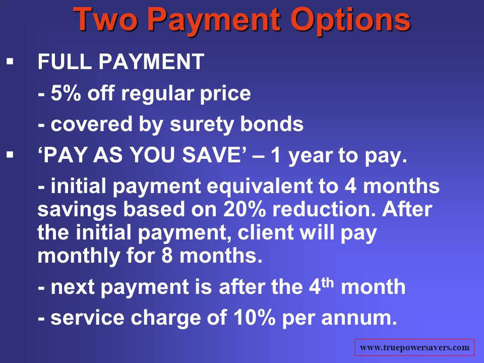 www.truepowersavers.com Two Payment Options FULL PAYMENT - 5% off regular price - covered by surety bonds PAY AS YOU SAVE – 1 year to pay.