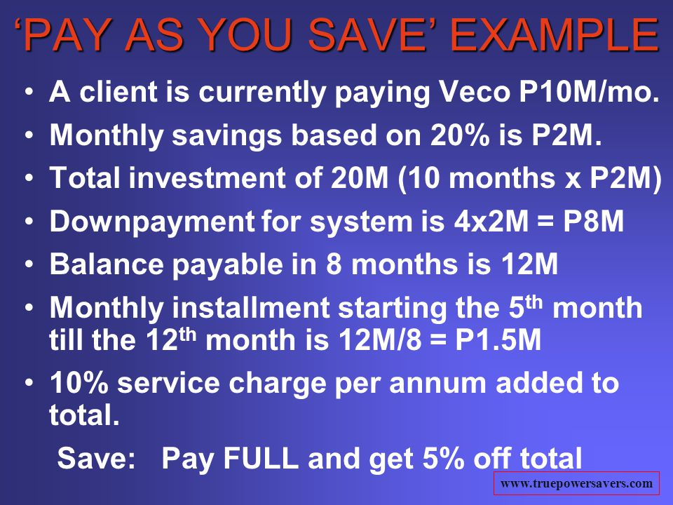 www.truepowersavers.com PAY AS YOU SAVE EXAMPLE A client is currently paying Veco P10M/mo.