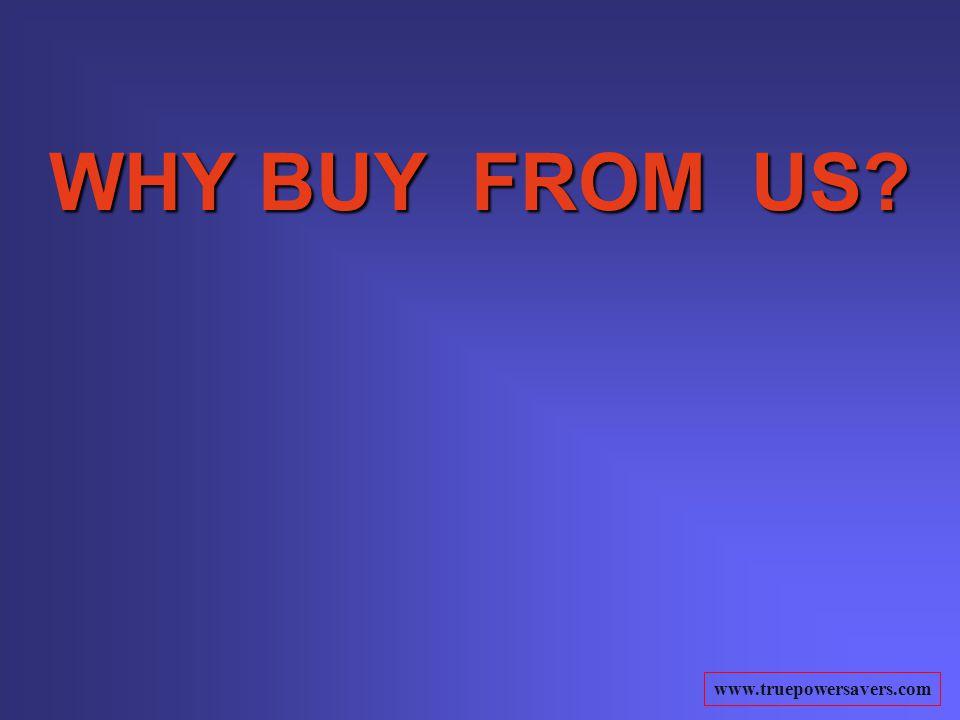 www.truepowersavers.com WHY BUY FROM US?