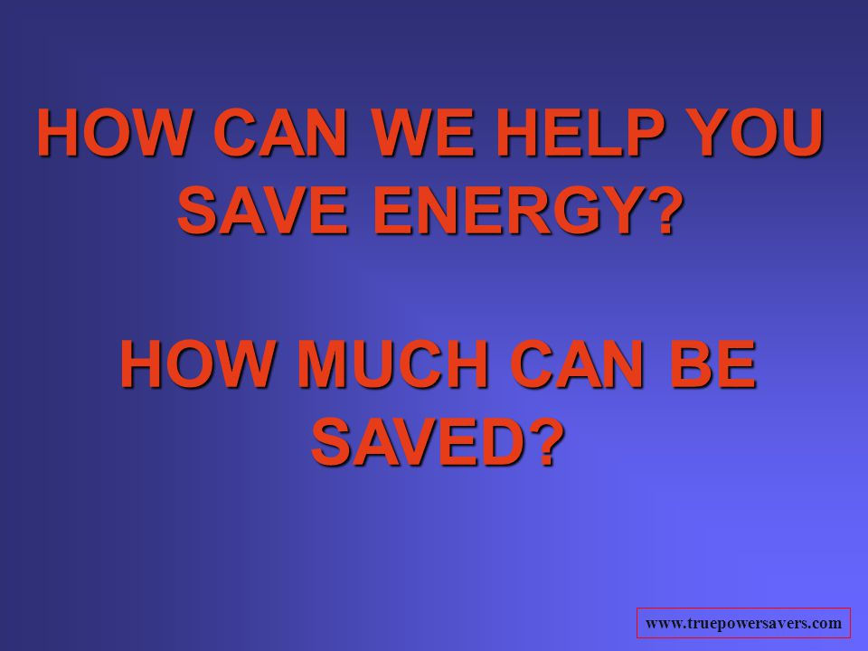 www.truepowersavers.com HOW CAN WE HELP YOU SAVE ENERGY HOW MUCH CAN BE SAVED
