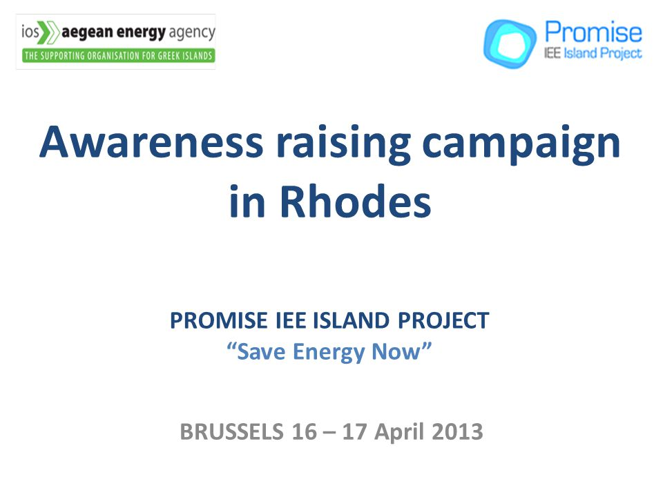 Awareness raising campaign in Rhodes BRUSSELS 16 – 17 April 2013 PROMISE IEE ISLAND PROJECT Save Energy Now