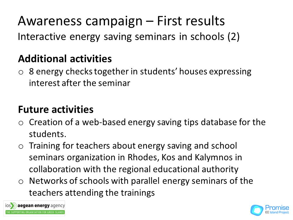 Awareness campaign – First results Interactive energy saving seminars in schools (2) Additional activities o 8 energy checks together in students houses expressing interest after the seminar Future activities o Creation of a web-based energy saving tips database for the students.