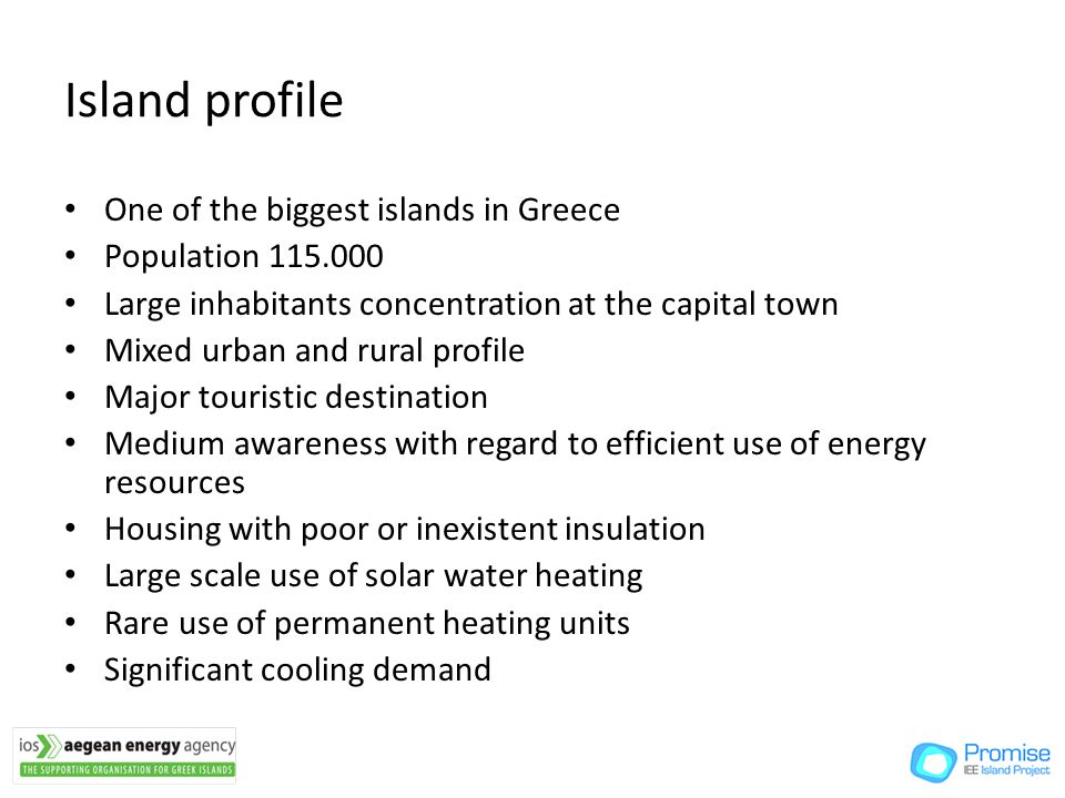 Island profile One of the biggest islands in Greece Population Large inhabitants concentration at the capital town Mixed urban and rural profile Major touristic destination Medium awareness with regard to efficient use of energy resources Housing with poor or inexistent insulation Large scale use of solar water heating Rare use of permanent heating units Significant cooling demand