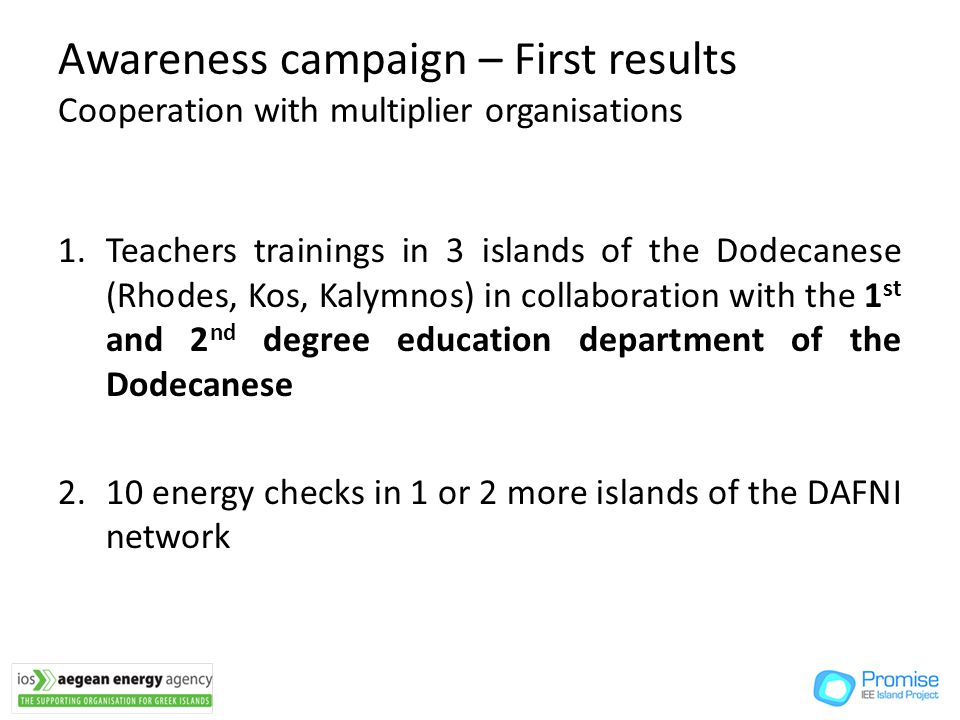 Awareness campaign – First results Cooperation with multiplier organisations 1.Teachers trainings in 3 islands of the Dodecanese (Rhodes, Kos, Kalymnos) in collaboration with the 1 st and 2 nd degree education department of the Dodecanese 2.10 energy checks in 1 or 2 more islands of the DAFNI network