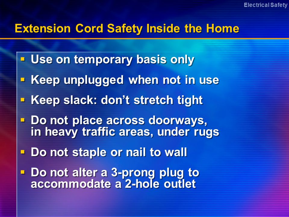 Electrical Safety Extension Cord Safety Inside the Home Use on temporary basis only Keep unplugged when not in use Keep slack: dont stretch tight Do not place across doorways, in heavy traffic areas, under rugs Do not staple or nail to wall Do not alter a 3-prong plug to accommodate a 2-hole outlet Use on temporary basis only Keep unplugged when not in use Keep slack: dont stretch tight Do not place across doorways, in heavy traffic areas, under rugs Do not staple or nail to wall Do not alter a 3-prong plug to accommodate a 2-hole outlet