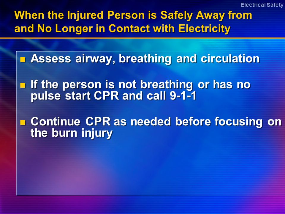 Electrical Safety When the Injured Person is Safely Away from and No Longer in Contact with Electricity Assess airway, breathing and circulation If the person is not breathing or has no pulse start CPR and call 9-1-1 Continue CPR as needed before focusing on the burn injury Assess airway, breathing and circulation If the person is not breathing or has no pulse start CPR and call 9-1-1 Continue CPR as needed before focusing on the burn injury
