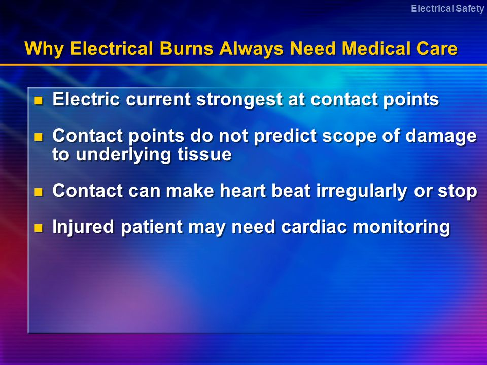 Electrical Safety Why Electrical Burns Always Need Medical Care Electric current strongest at contact points Contact points do not predict scope of damage to underlying tissue Contact can make heart beat irregularly or stop Injured patient may need cardiac monitoring Electric current strongest at contact points Contact points do not predict scope of damage to underlying tissue Contact can make heart beat irregularly or stop Injured patient may need cardiac monitoring
