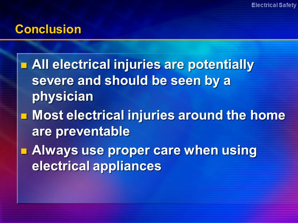 Electrical Safety Conclusion All electrical injuries are potentially severe and should be seen by a physician Most electrical injuries around the home are preventable Always use proper care when using electrical appliances All electrical injuries are potentially severe and should be seen by a physician Most electrical injuries around the home are preventable Always use proper care when using electrical appliances
