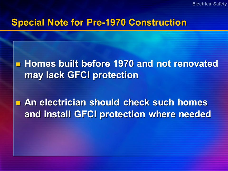 Electrical Safety Special Note for Pre-1970 Construction Homes built before 1970 and not renovated may lack GFCI protection An electrician should check such homes and install GFCI protection where needed Homes built before 1970 and not renovated may lack GFCI protection An electrician should check such homes and install GFCI protection where needed