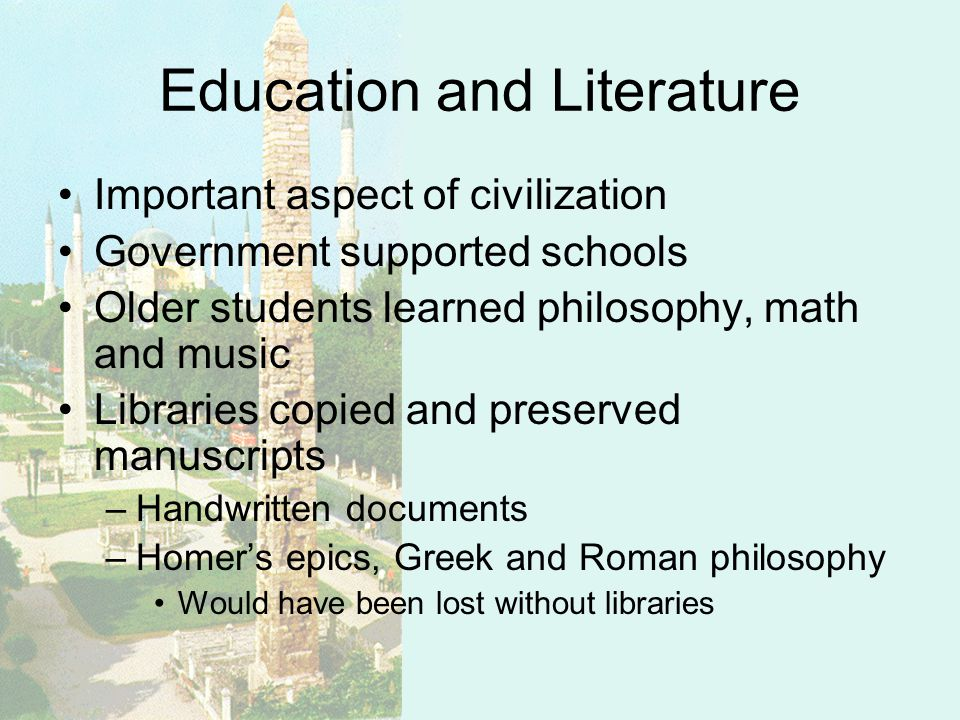 Education and Literature Important aspect of civilization Government supported schools Older students learned philosophy, math and music Libraries copied and preserved manuscripts –Handwritten documents –Homers epics, Greek and Roman philosophy Would have been lost without libraries