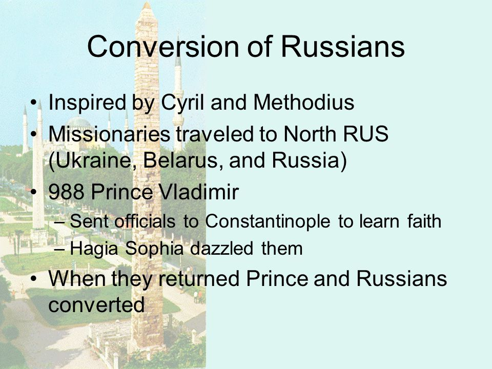 Conversion of Russians Inspired by Cyril and Methodius Missionaries traveled to North RUS (Ukraine, Belarus, and Russia) 988 Prince Vladimir –Sent officials to Constantinople to learn faith –Hagia Sophia dazzled them When they returned Prince and Russians converted