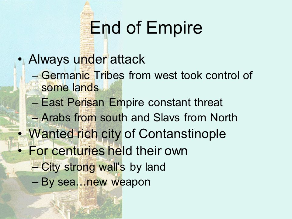 End of Empire Always under attack –Germanic Tribes from west took control of some lands –East Perisan Empire constant threat –Arabs from south and Slavs from North Wanted rich city of Contanstinople For centuries held their own –City strong walls by land –By sea…new weapon