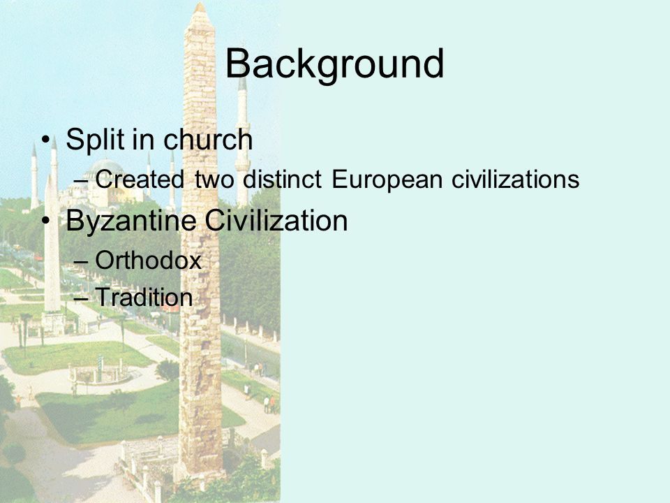 Background Split in church –Created two distinct European civilizations Byzantine Civilization –Orthodox –Tradition