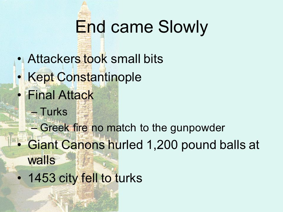 End came Slowly Attackers took small bits Kept Constantinople Final Attack –Turks –Greek fire no match to the gunpowder Giant Canons hurled 1,200 pound balls at walls 1453 city fell to turks