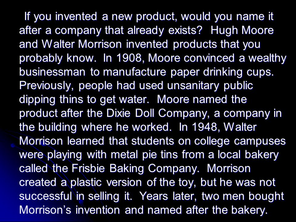 If you invented a new product, would you name it after a company that already exists? Hugh Moore and Walter Morrison invented products that you probab