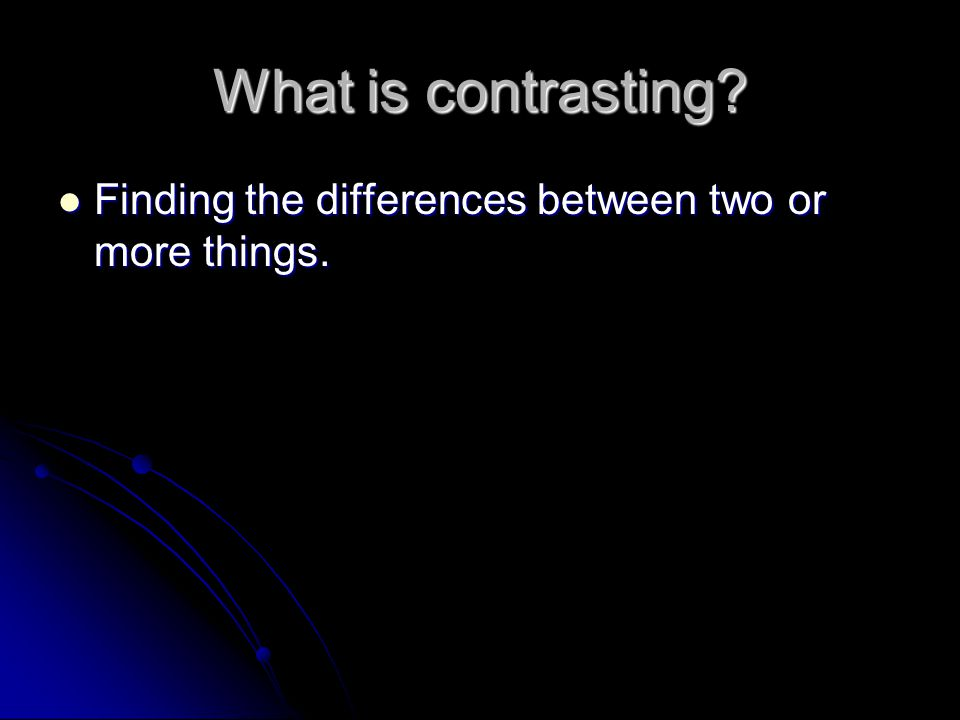 What is contrasting? Finding the differences between two or more things. Finding the differences between two or more things.