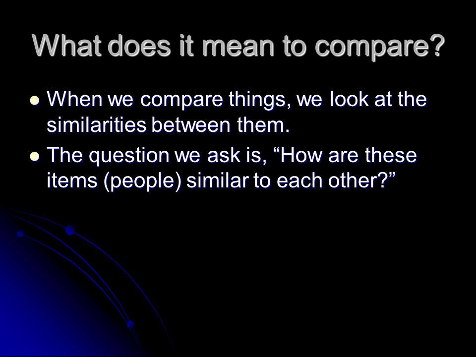 What does it mean to compare? When we compare things, we look at the similarities between them. When we compare things, we look at the similarities be