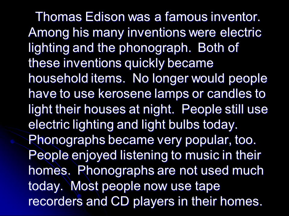 Thomas Edison was a famous inventor. Among his many inventions were electric lighting and the phonograph. Both of these inventions quickly became hous