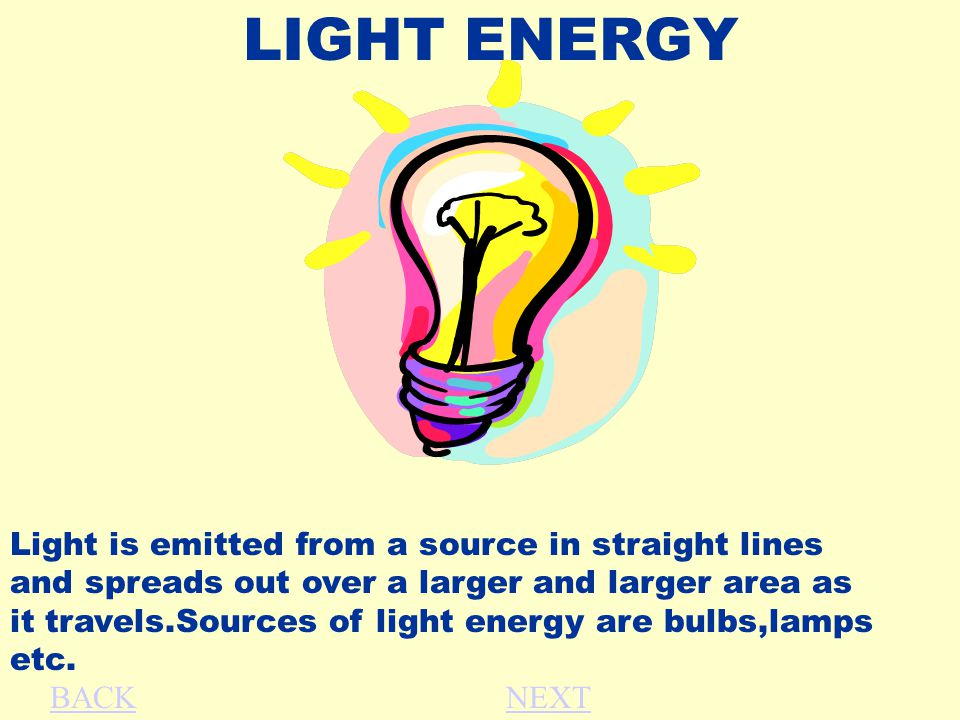 LIGHT ENERGY Light is emitted from a source in straight lines and spreads out over a larger and larger area as it travels.Sources of light energy are