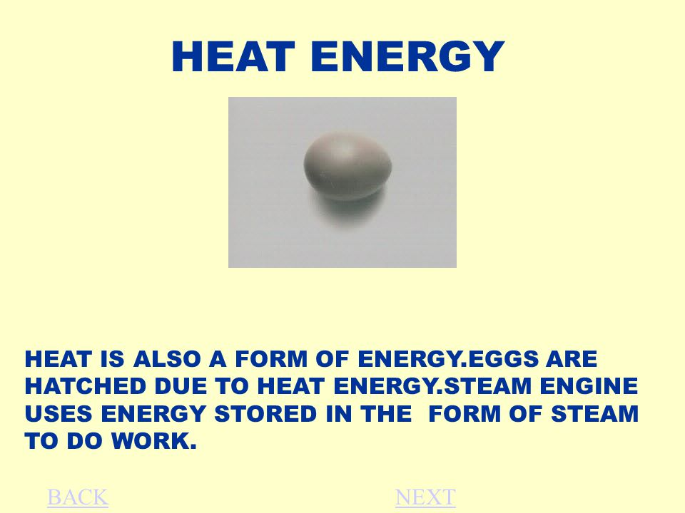HEAT ENERGY HEAT IS ALSO A FORM OF ENERGY.EGGS ARE HATCHED DUE TO HEAT ENERGY.STEAM ENGINE USES ENERGY STORED IN THE FORM OF STEAM TO DO WORK.