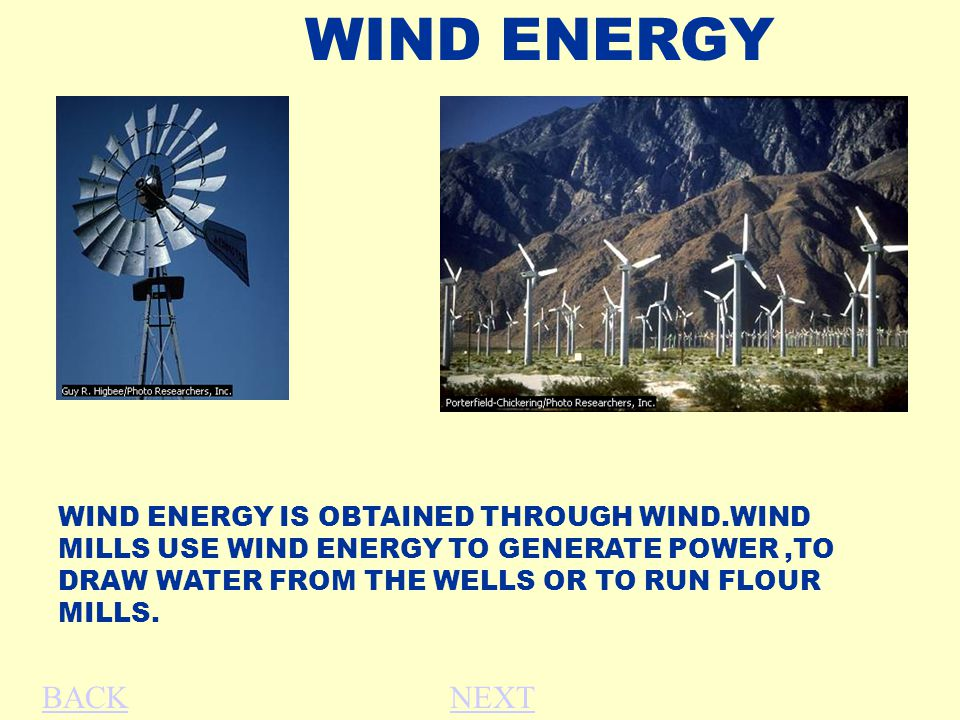 WIND ENERGY WIND ENERGY IS OBTAINED THROUGH WIND.WIND MILLS USE WIND ENERGY TO GENERATE POWER,TO DRAW WATER FROM THE WELLS OR TO RUN FLOUR MILLS. BACK