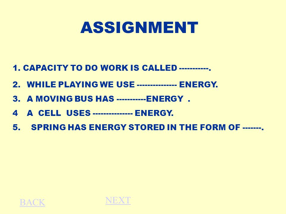 ASSIGNMENT 2.WHILE PLAYING WE USE --------------- ENERGY. 3.A MOVING BUS HAS -----------ENERGY. 4A CELL USES --------------- ENERGY. 5. SPRING HAS ENE