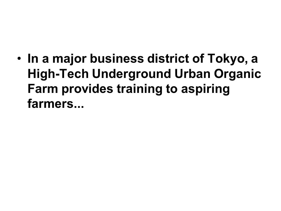 In a major business district of Tokyo, a High-Tech Underground Urban Organic Farm provides training to aspiring farmers...