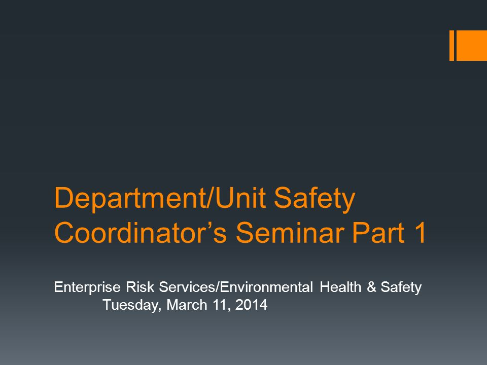 Department/Unit Safety Coordinators Seminar Part 1 Enterprise Risk Services/Environmental Health & Safety Tuesday, March 11, 2014