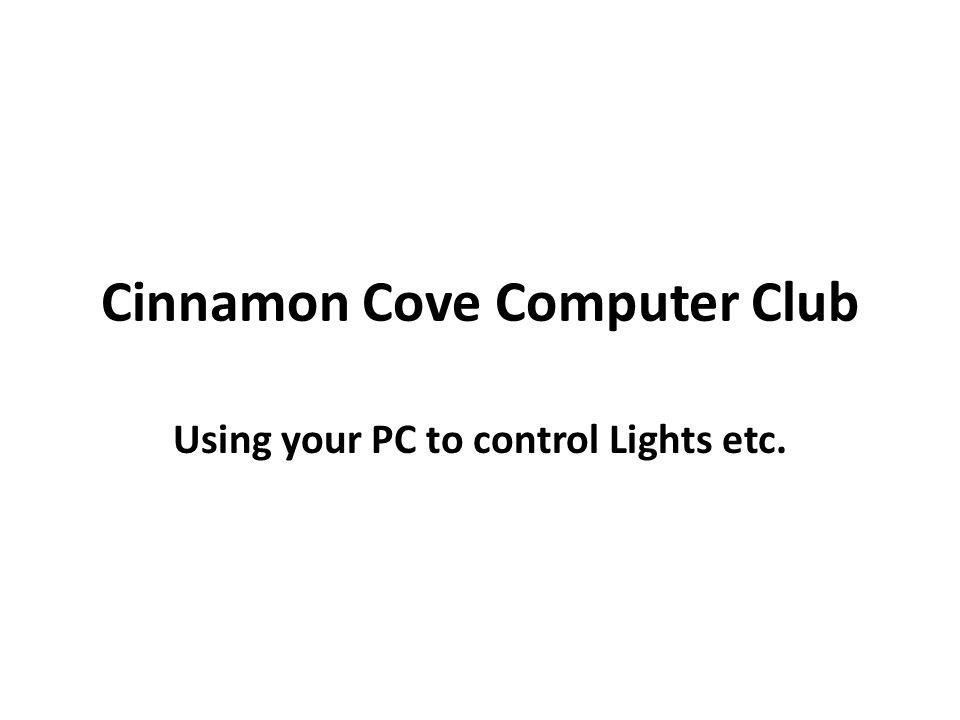 Cinnamon Cove Computer Club Using your PC to control Lights etc.