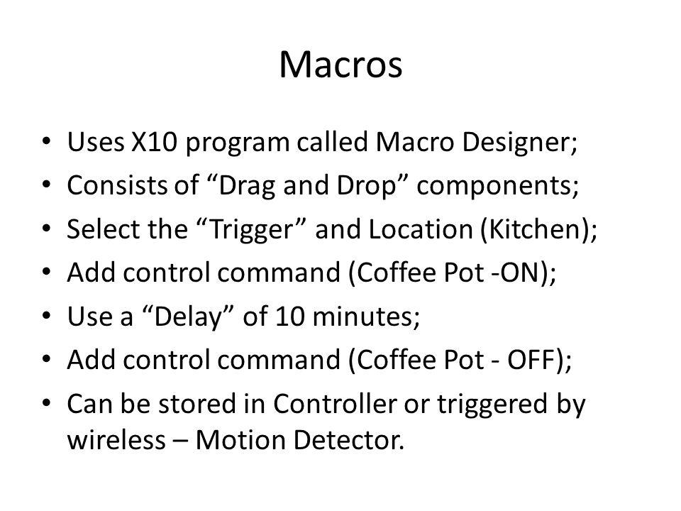 Macros Uses X10 program called Macro Designer; Consists of Drag and Drop components; Select the Trigger and Location (Kitchen); Add control command (Coffee Pot -ON); Use a Delay of 10 minutes; Add control command (Coffee Pot - OFF); Can be stored in Controller or triggered by wireless – Motion Detector.