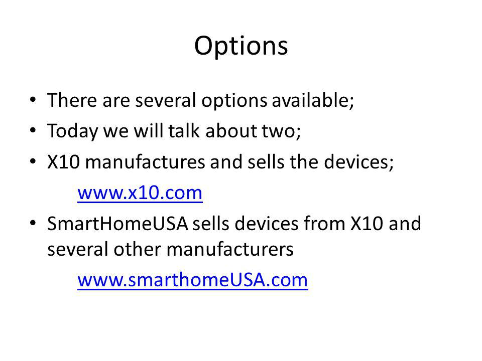 Options There are several options available; Today we will talk about two; X10 manufactures and sells the devices; www.x10.com SmartHomeUSA sells devices from X10 and several other manufacturers www.smarthomeUSA.com