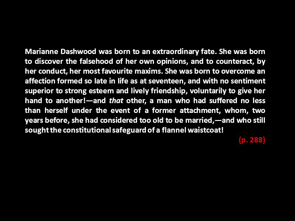 Marianne Dashwood was born to an extraordinary fate. She was born to discover the falsehood of her own opinions, and to counteract, by her conduct, he