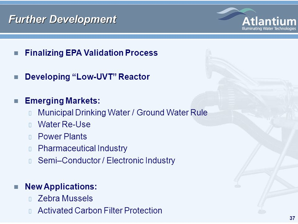 37 Further Development n Finalizing EPA Validation Process n Developing Low-UVT Reactor n Emerging Markets: Municipal Drinking Water / Ground Water Rule Water Re-Use Power Plants Pharmaceutical Industry Semi–Conductor / Electronic Industry n New Applications: Zebra Mussels Activated Carbon Filter Protection