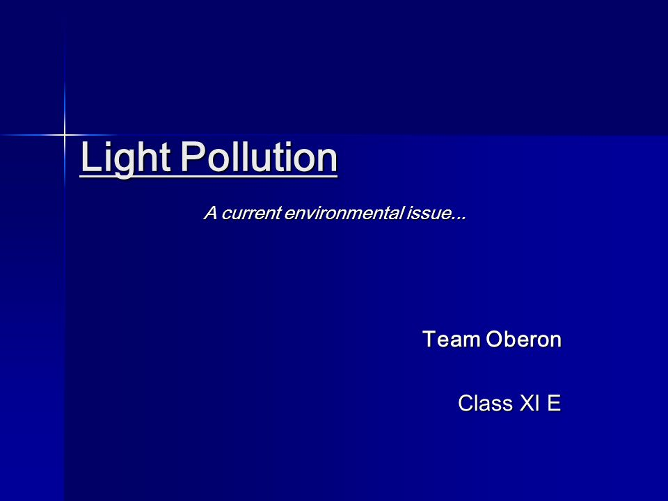 Light Pollution Light Pollution A current environmental issue... Team Oberon Class XI E