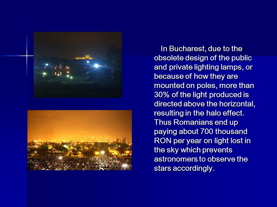 In Bucharest, due to the obsolete design of the public and private lighting lamps, or because of how they are mounted on poles, more than 30% of the light produced is directed above the horizontal, resulting in the halo effect.