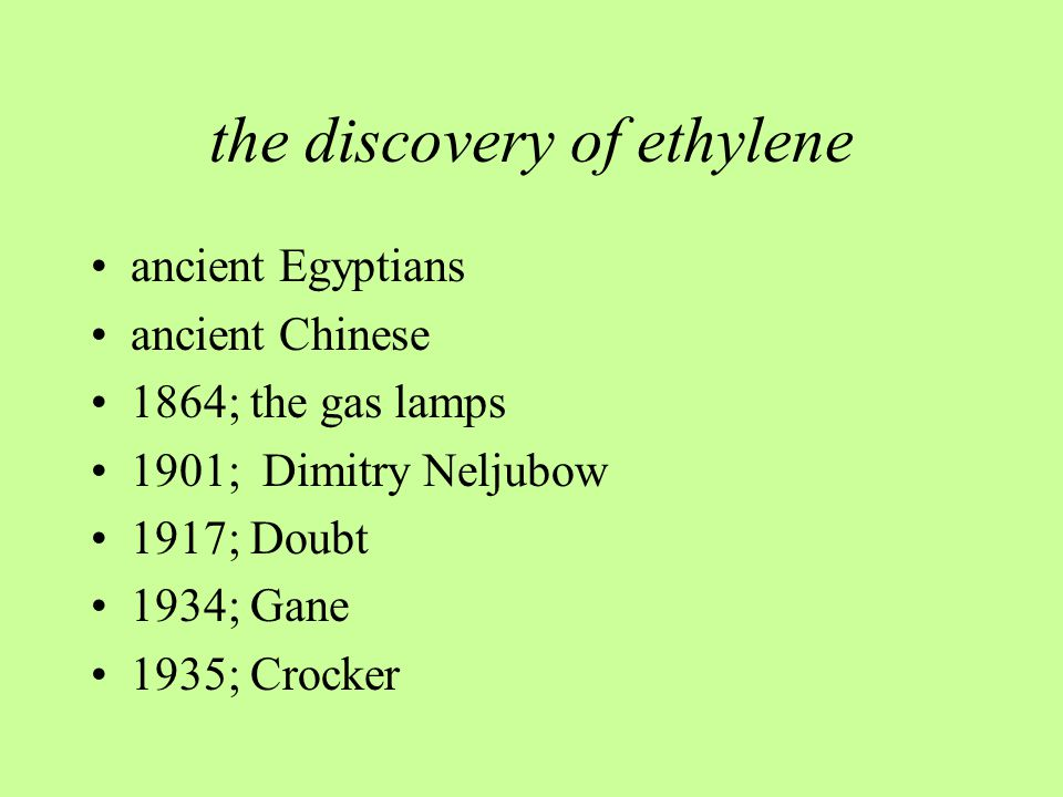 the discovery of ethylene ancient Egyptians ancient Chinese 1864; the gas lamps 1901; Dimitry Neljubow 1917; Doubt 1934; Gane 1935; Crocker