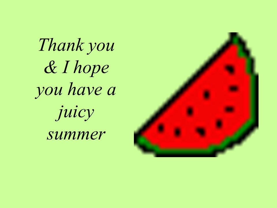 Thank you & I hope you have a juicy summer