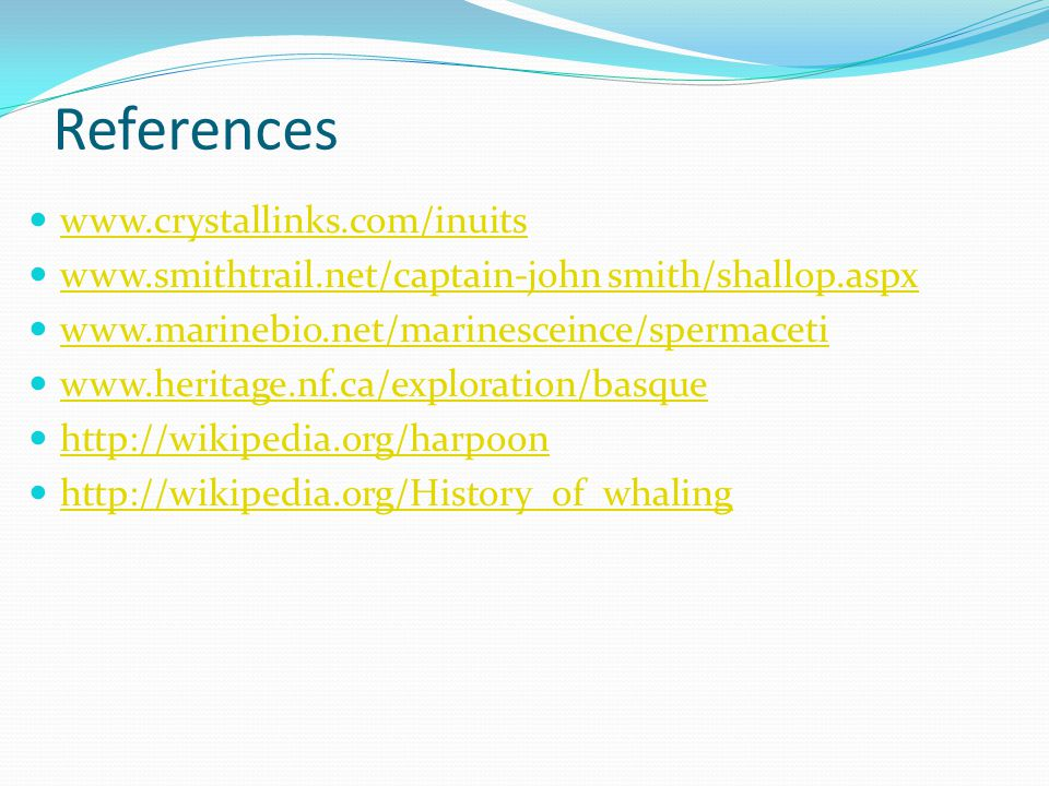 References www.crystallinks.com/inuits www.smithtrail.net/captain-john smith/shallop.aspx www.marinebio.net/marinesceince/spermaceti www.heritage.nf.ca/exploration/basque http://wikipedia.org/harpoon http://wikipedia.org/History_of_whaling